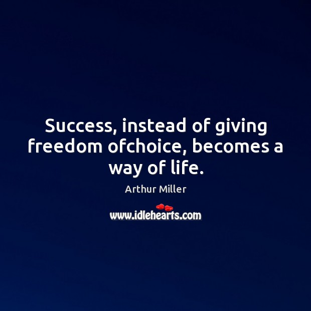 Success, instead of giving freedom ofchoice, becomes a way of life. Image