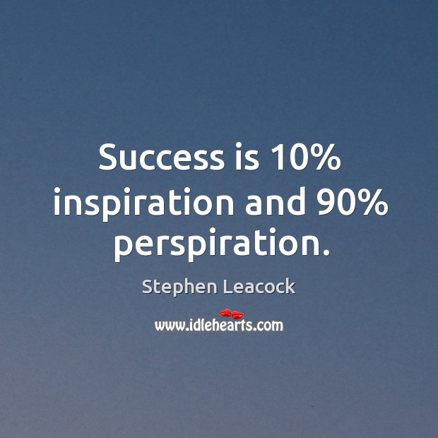 Success is 10% inspiration and 90% perspiration. Stephen Leacock Picture Quote