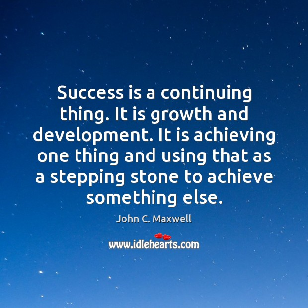 Image, Success is a continuing thing. It is growth and development. It is