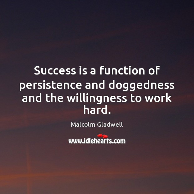 Success is a function of persistence and doggedness and the willingness to work hard. Malcolm Gladwell Picture Quote