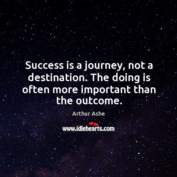 Success is a journey, not a destination. The doing is often more important than the outcome. Arthur Ashe Picture Quote