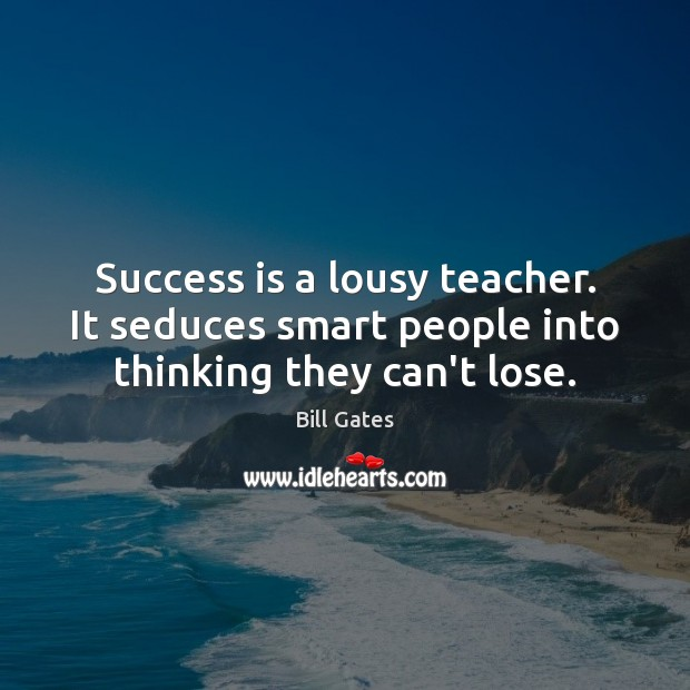 Success is a lousy teacher. It seduces smart people into thinking they can't lose. Image