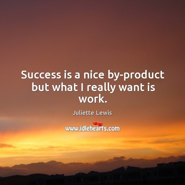 Success is a nice by-product but what I really want is work. Image