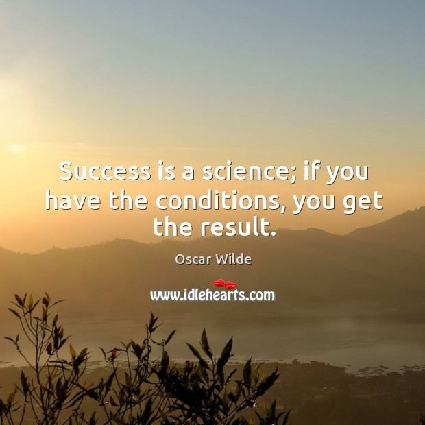 Success is a science; if you have the conditions, you get the result. Image