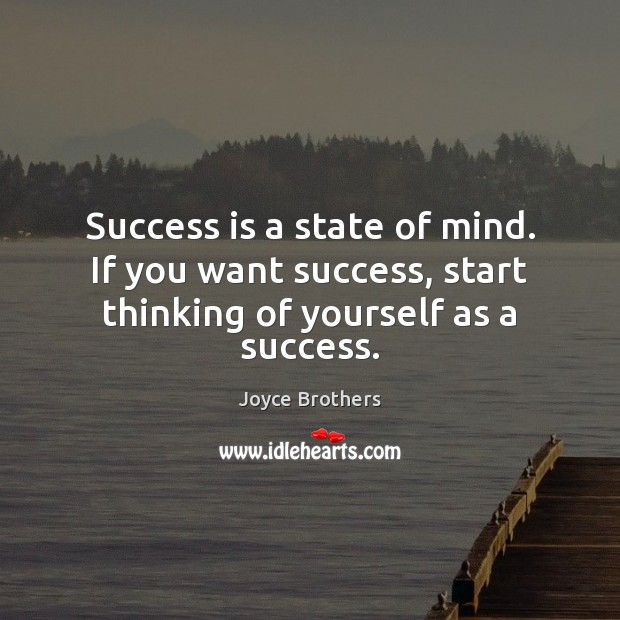 Success is a state of mind. If you want success, start thinking of yourself as a success. Joyce Brothers Picture Quote