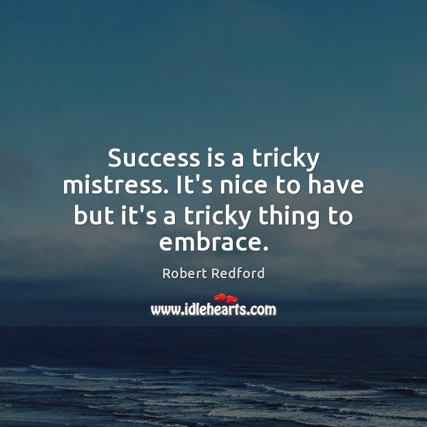 Image, Success is a tricky mistress. It's nice to have but it's a tricky thing to embrace.
