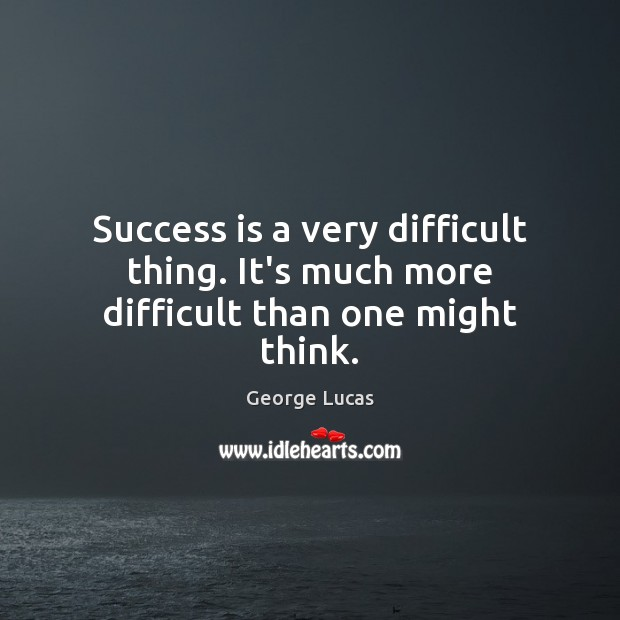 Success is a very difficult thing. It's much more difficult than one might think. Image