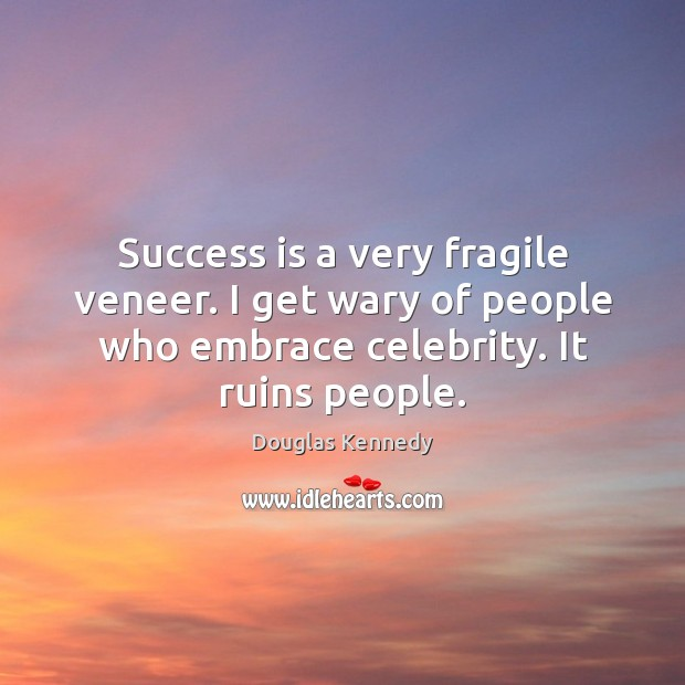 Success is a very fragile veneer. I get wary of people who Success Quotes Image