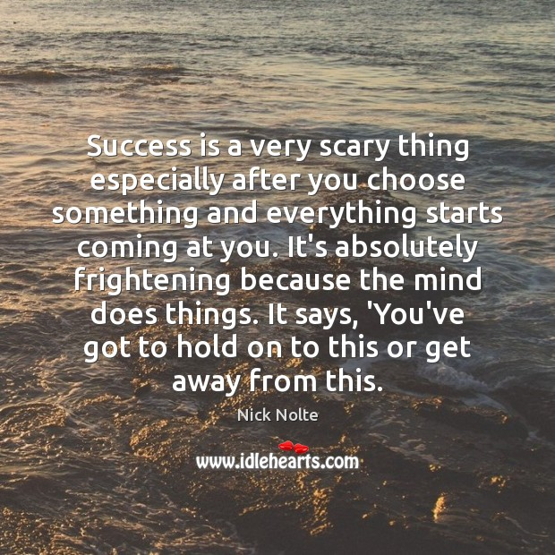 Success is a very scary thing especially after you choose something and Nick Nolte Picture Quote