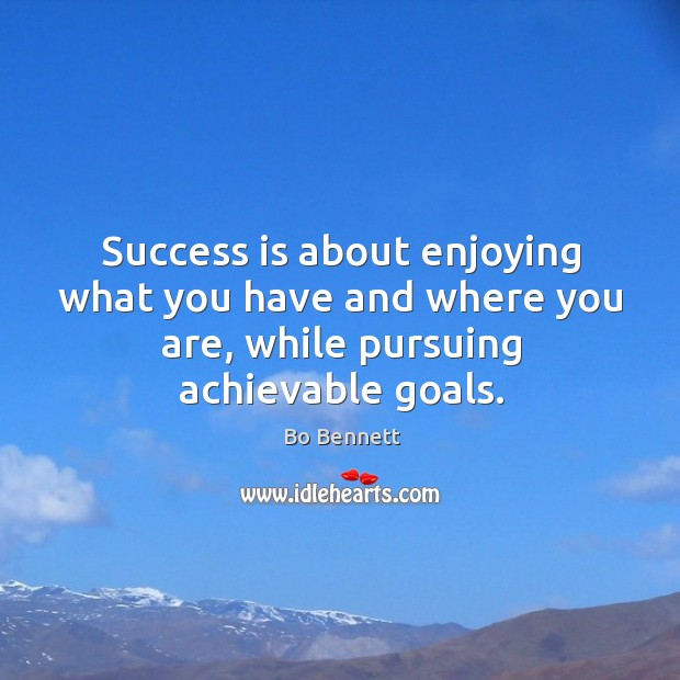 Success is about enjoying what you have and where you are, while pursuing achievable goals. Bo Bennett Picture Quote