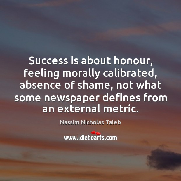Success is about honour, feeling morally calibrated, absence of shame, not what Nassim Nicholas Taleb Picture Quote