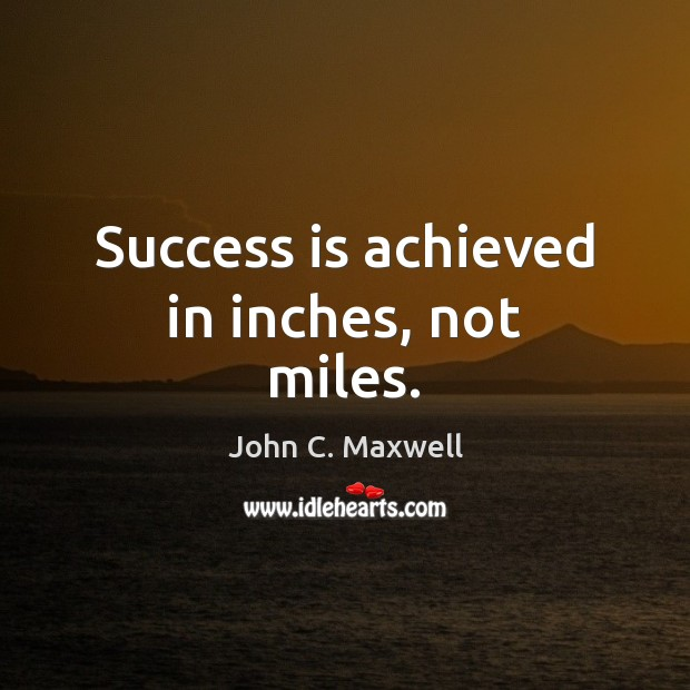 Image, Success is achieved in inches, not miles.