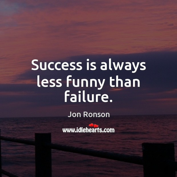 Success is always less funny than failure. Jon Ronson Picture Quote