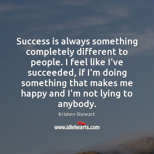 Success is always something completely different to people. I feel like I've Kristen Stewart Picture Quote