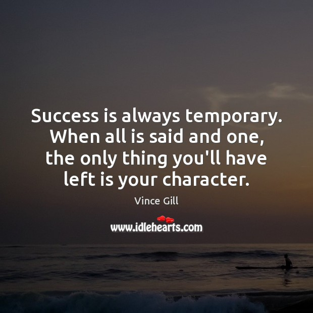 Success is always temporary. When all is said and one, the only Vince Gill Picture Quote