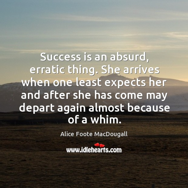 Success is an absurd, erratic thing. She arrives when one least expects her and after Image