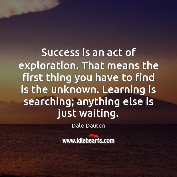 Success is an act of exploration. That means the first thing you Image
