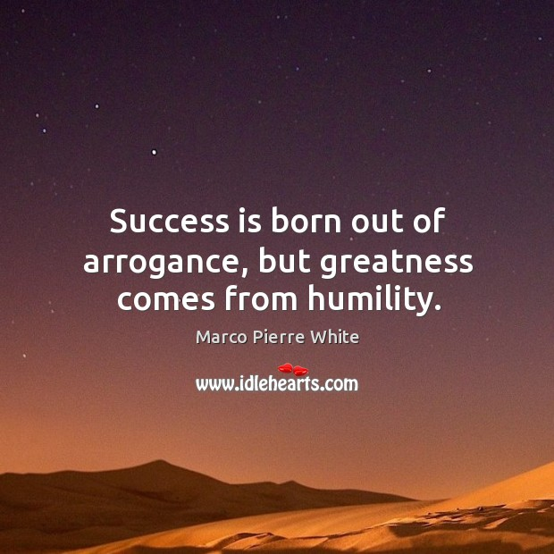 Success is born out of arrogance, but greatness comes from humility. Image