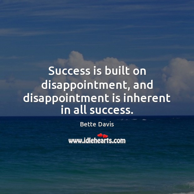 Image, Success is built on disappointment, and disappointment is inherent in all success.