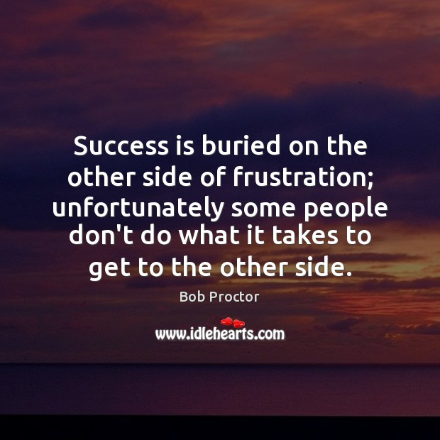 Success is buried on the other side of frustration; unfortunately some people Bob Proctor Picture Quote