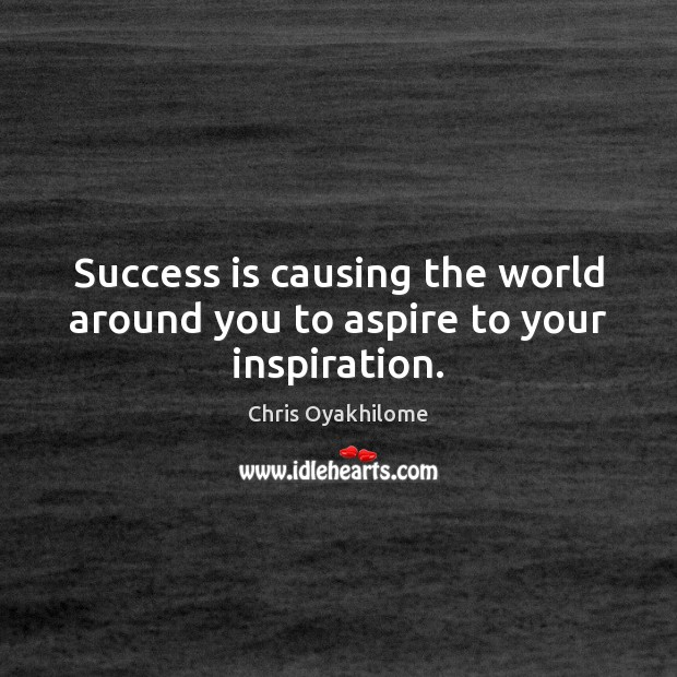 Success is causing the world around you to aspire to your inspiration. Chris Oyakhilome Picture Quote