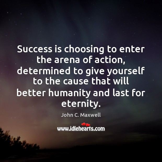 Success is choosing to enter the arena of action, determined to give Image