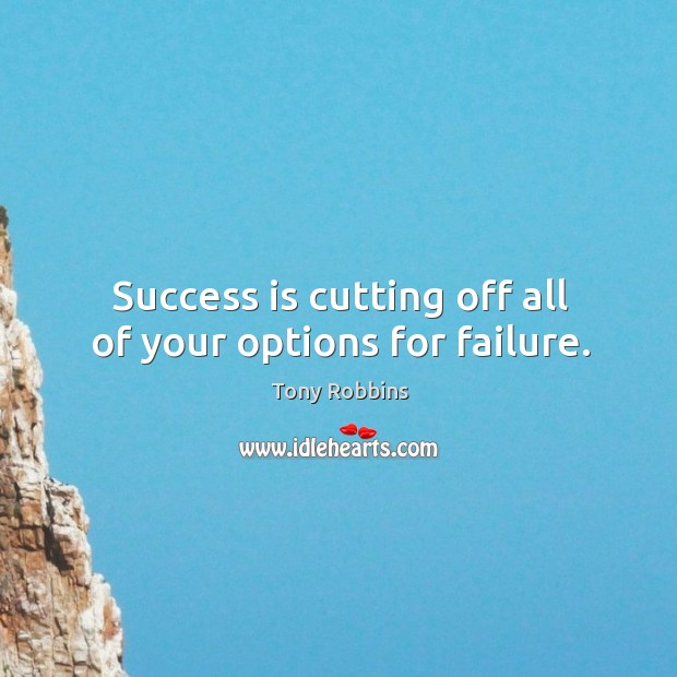 Image, Success is cutting off all of your options for failure.