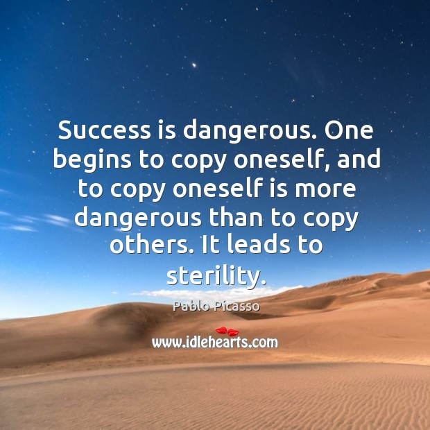 Image, Success is dangerous. One begins to copy oneself, and to copy oneself is more