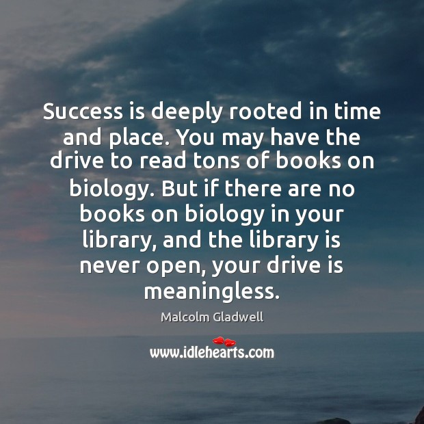 Image, Success is deeply rooted in time and place. You may have the