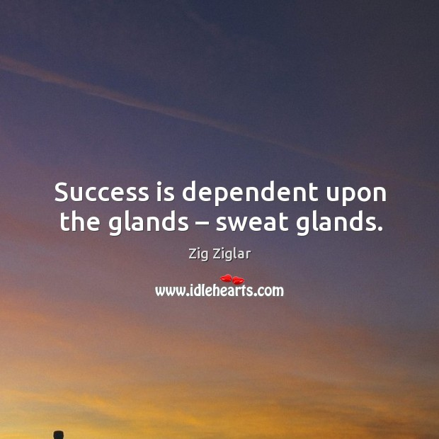 Success is dependent upon the glands – sweat glands. Image
