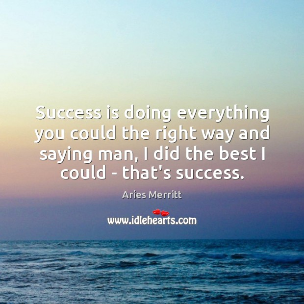 Image, Success is doing everything you could the right way and saying man,