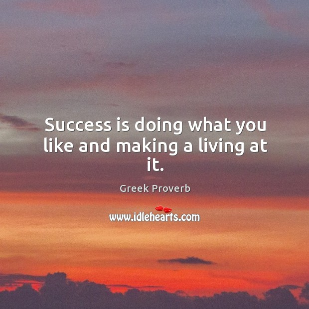 Success is doing what you like and making a living at it. Greek Proverbs Image