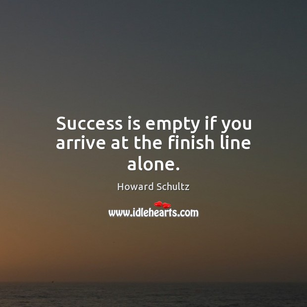 Success is empty if you arrive at the finish line alone. Howard Schultz Picture Quote