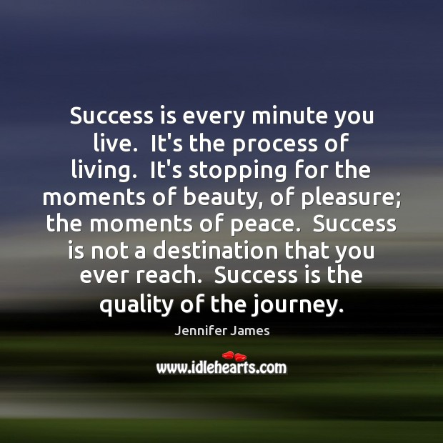 Success is every minute you live.  It's the process of living.  It's Jennifer James Picture Quote
