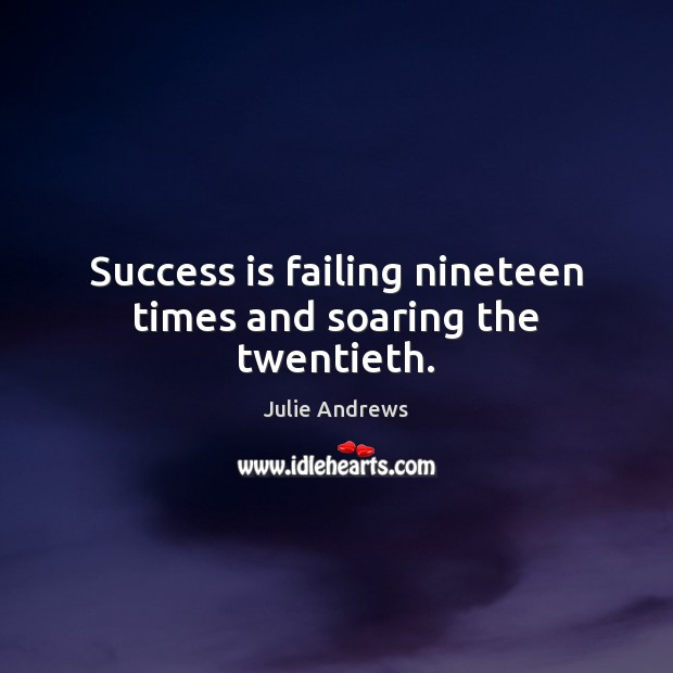 Success is failing nineteen times and soaring the twentieth. Julie Andrews Picture Quote