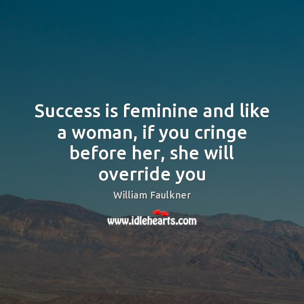Success is feminine and like a woman, if you cringe before her, she will override you William Faulkner Picture Quote