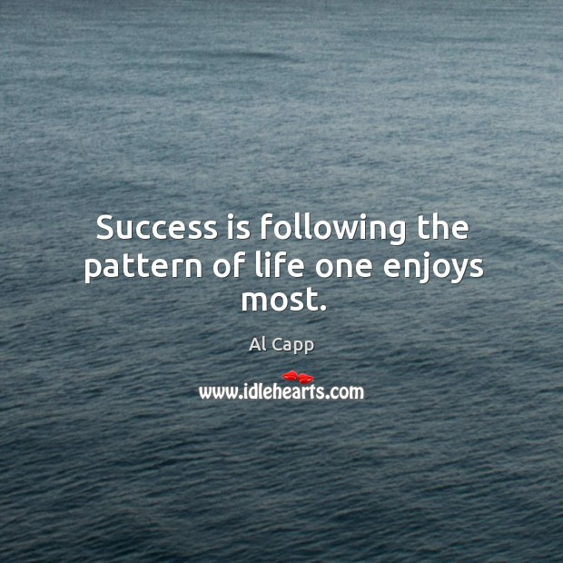 Success is following the pattern of life one enjoys most. Al Capp Picture Quote