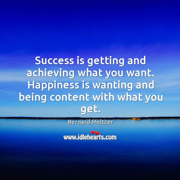 Bernard Meltzer Picture Quote image saying: Success is getting and achieving what you want. Happiness is wanting and being content with what you get.