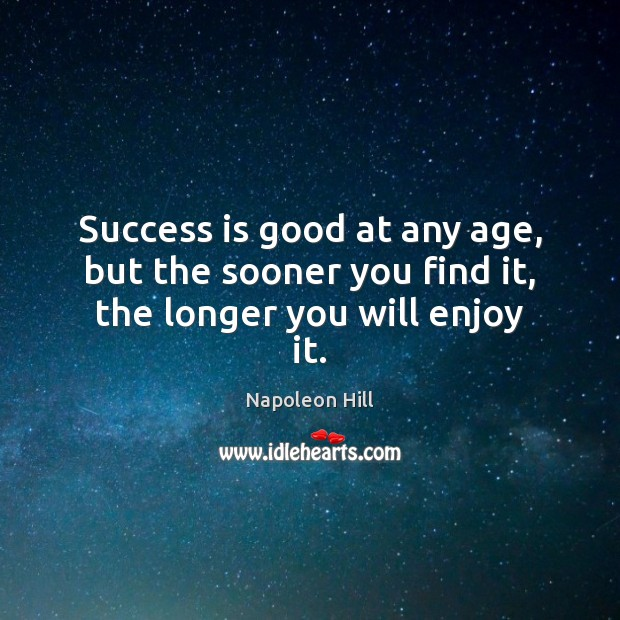 Success is good at any age, but the sooner you find it, the longer you will enjoy it. Napoleon Hill Picture Quote