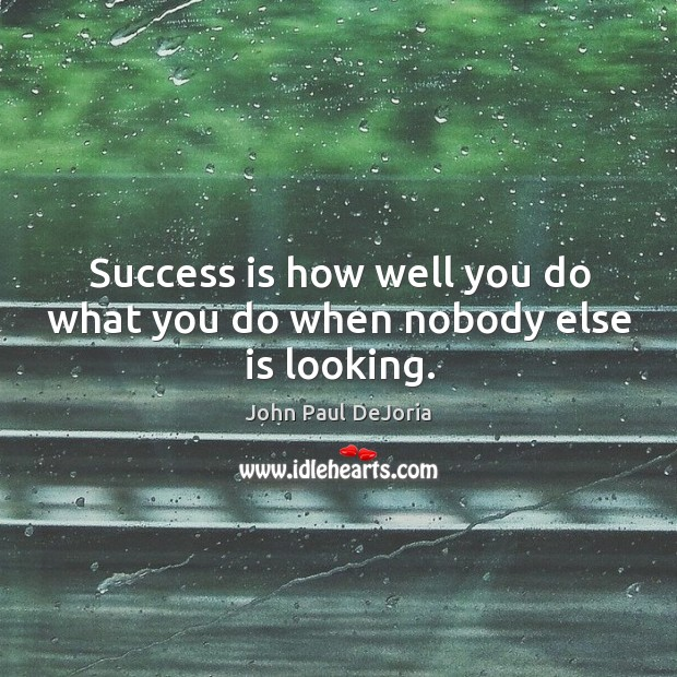 Success is how well you do what you do when nobody else is looking. Image