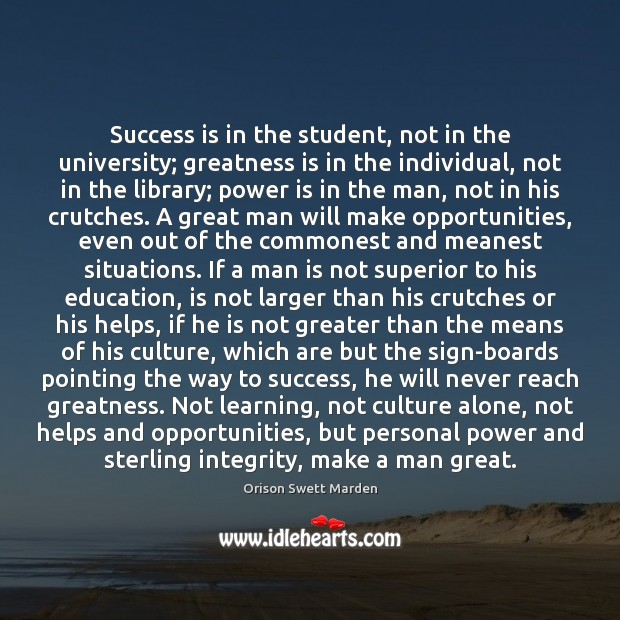 Success is in the student, not in the university; greatness is in Orison Swett Marden Picture Quote