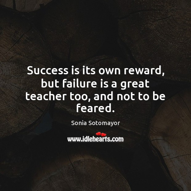 Success is its own reward, but failure is a great teacher too, and not to be feared. Success Quotes Image