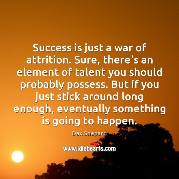 Image, Success is just a war of attrition. Sure, there's an element of
