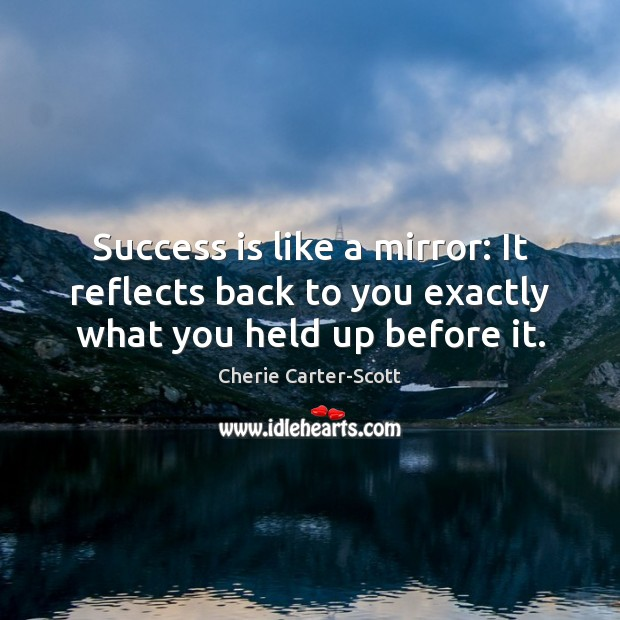 Image, Success is like a mirror: It reflects back to you exactly what you held up before it.