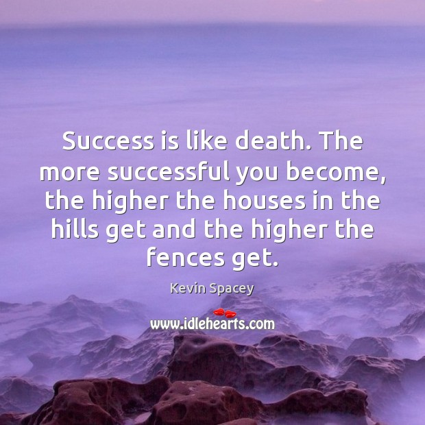 Success is like death. The more successful you become, the higher the Kevin Spacey Picture Quote