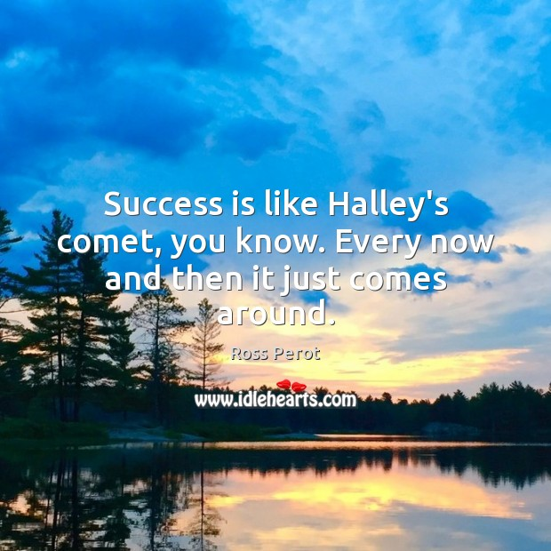 Success is like Halley's comet, you know. Every now and then it just comes around. Image