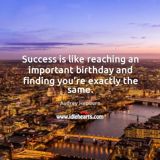 Success is like reaching an important birthday and finding you're exactly the same. Image