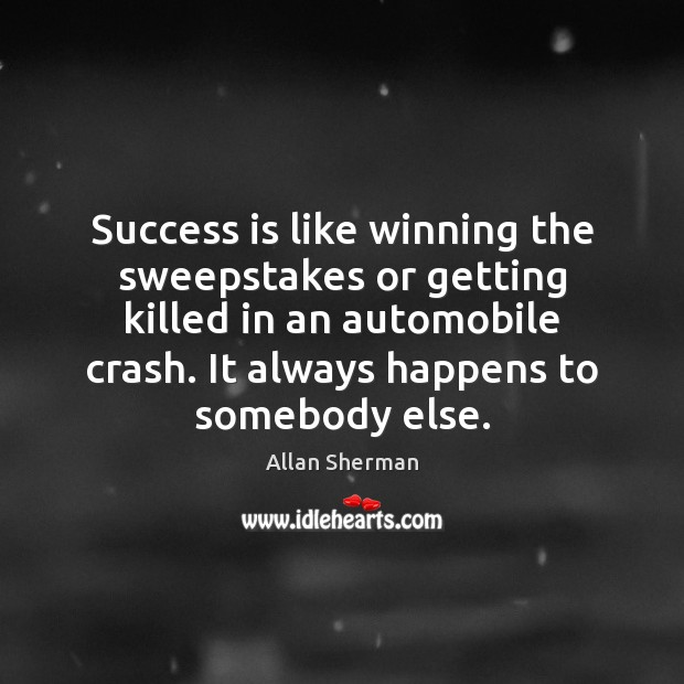 Success is like winning the sweepstakes or getting killed in an automobile Image