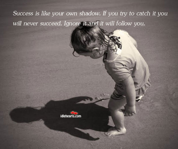Success Is Like Your Own Shadow