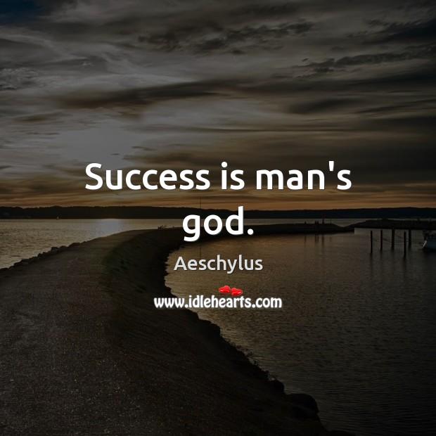 Success is man's God. Image